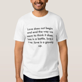 Love does not begin and end the way we seem to ... tshirt