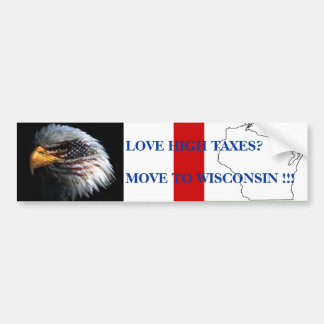 LOVE HIGH TAXES?MOVE TO WISCONS... BUMPER STICKER