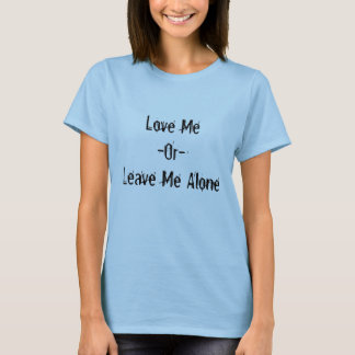 Love Me -Or-Leave Me Alone T-Shirt
