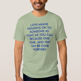 LOVE MEANS HOLDING ON TO SOMEONE AS TIGHT AS YO... TEES