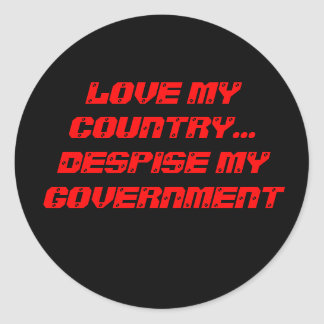 LOVE MY COUNTRY... DESPISE MY GOVERNMENT ROUND STICKER