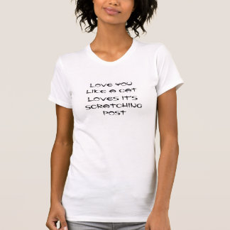 Love You, Like A Cat, Loves It's, Scratching Post Tee Shirt