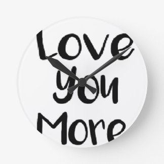 Love You More Quote Sign Motivational Round Clock