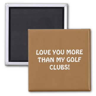 LOVE YOU MORE THAN MY GOLF CLUBS! SQUARE MAGNET