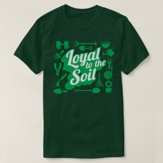 Loyal To The Soil Farming Gardening Humour T-Shirt
