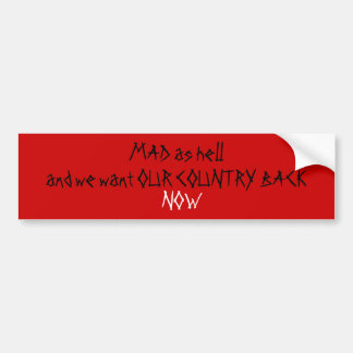 MAD as hell, and we want OUR COUNTRY BACK, NOW Bumper Sticker