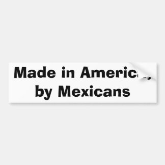 Made in America,by Mexicans Bumper Sticker
