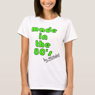 Made in the 80's by mistake! T-Shirt