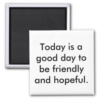 Magnet saying good day to be friendly & hopeful.