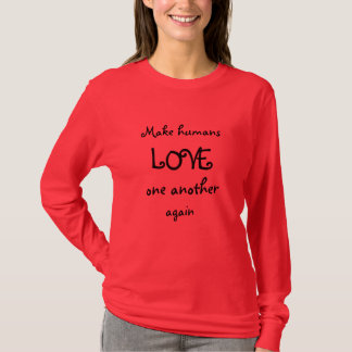 Make humans LOVE one another again T-Shirt