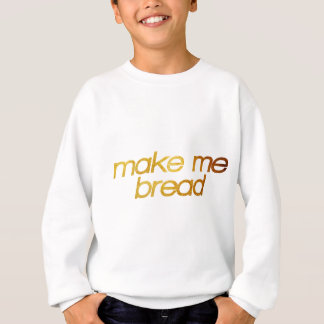 Make me bread! I'm hungry! Trendy foodie Sweatshirt
