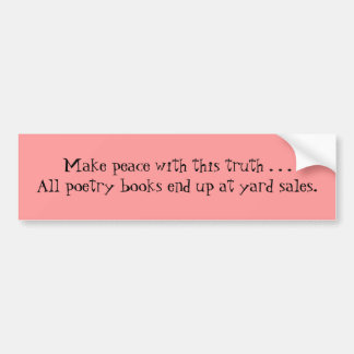 Make peace with this truth . . .All poetry book... Bumper Sticker