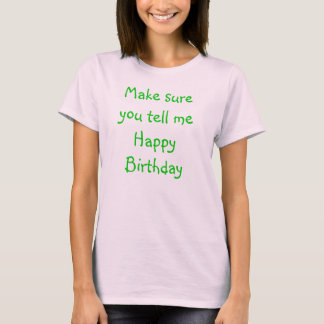 Make sure you tell me Happy Birthday T-Shirt