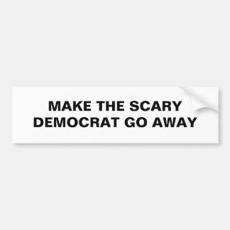 MAKE THE SCARY DEMOCRAT GO AWAY BUMPER STICKER