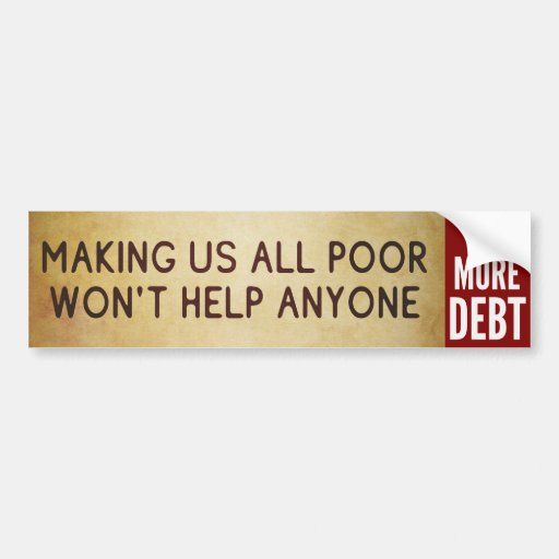Making Us All Poor Won't Help Anyone sticker Bumper Stickers