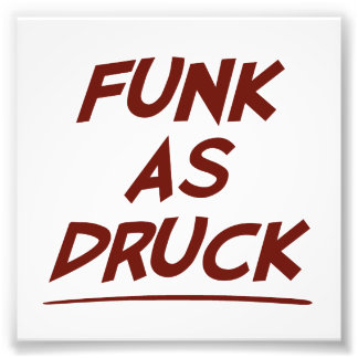 Man, I'm funk as DRUCK.  Please drink responsibly. Photo Art