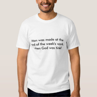 Man was made at the end of the week's work, whe... t shirts