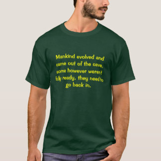 Mankind evolved and came out of the cave, some ... T-Shirt
