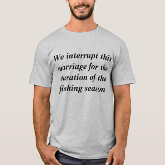Marriage Interrupted by Fishing Season T-Shirt