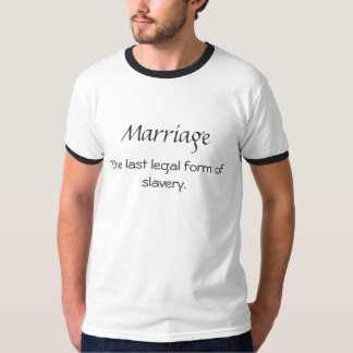 Marriage, The last legal form of slavery. T-Shirt