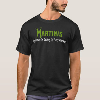 Martinis. My Reason for Getting Up Every Afternoon T-Shirt