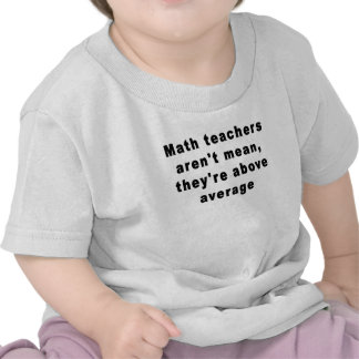 Math teachers aren't mean, they're above average T Tee Shirts