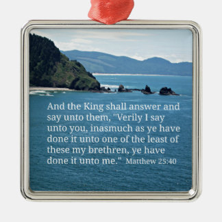 Matthew 25:40 And the King shall answer... Metal Ornament