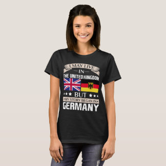 May Live in UK Story Began in Germany Flag T-Shirt