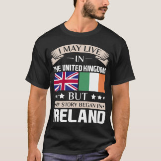 May Live in UK Story Began in Ireland Flag T-Shirt