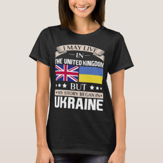 May Live in UK Story Began in Ukraine Flag T-Shirt