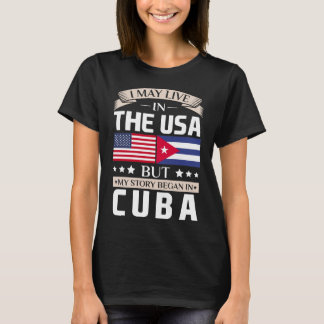 May Live in USA Story Began in Cuba Flag T-Shirt