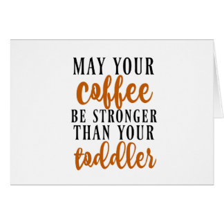 May Your Coffee Be Stronger Than Your Toddler Card