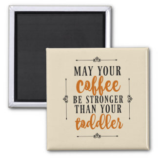 May Your Coffee Be Stronger Than Your Toddler Magnet
