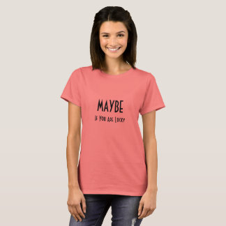 MAYBE, If You Are Lucky T-Shirt