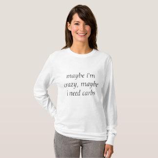 maybe i'm crazy, maybe i need carbs T-Shirt