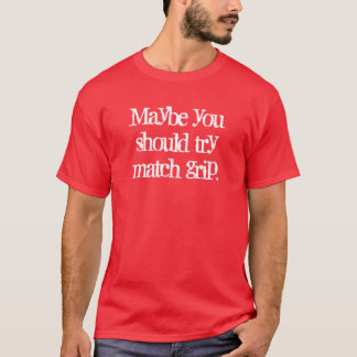 Maybe you should try match grip. T-Shirt