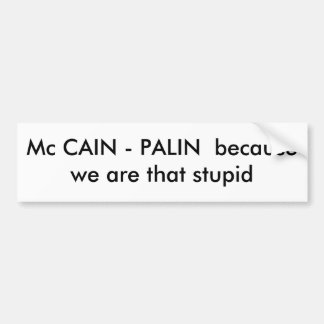 Mc CAIN - PALIN  because we are that stupid Bumper Sticker