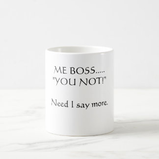"ME BOSS.....""YOU NOT!""Need I say more. Coffee Mug"