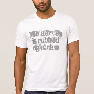 Me nerves is rubbed right raw T-Shirt