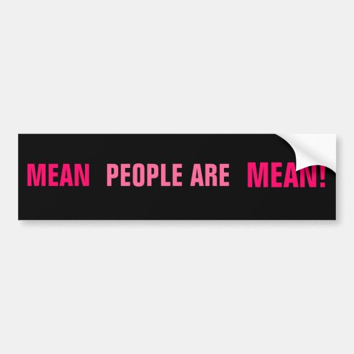 MEAN, PEOPLE ARE, MEAN! BUMPER STICKERS