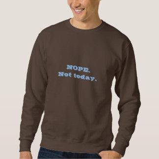 Men's size Nope. Not today. sweatshirt