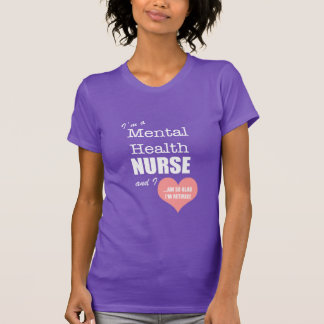 Mental Health Nurse-So glad I'm retired!/Humor T-Shirt