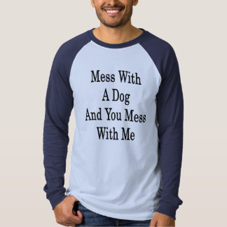 Mess With A Dog And You Mess With Me Tee Shirts