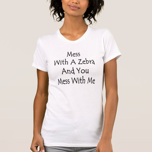 Mess With A Zebra And You Mess With Me Shirts