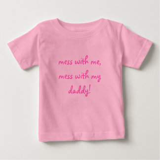 mess with me, mess with my daddy! baby T-Shirt