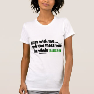 Mess With Me You Mess With The Whole Trailer Park Tshirt
