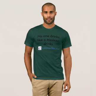 mexicans drink more T-Shirt