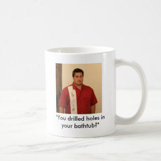 "Mikey1, ""You drilled holes in your bathtub?"", w... Basic White Mug"