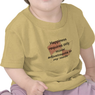 Minor adjustmens to my meds means happiness tee shirts