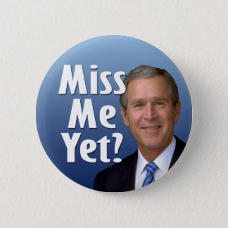 Miss me yet? George W Bush 6 Cm Round Badge